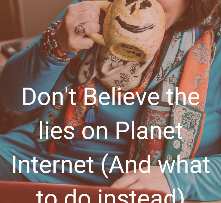Don't Believe the Lies on Planet Internet (and what to DO instead)